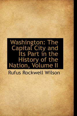 Washington: The Capital City and Its Part in the History of the Nation, Volume II by Rufus Rockwell Wilson
