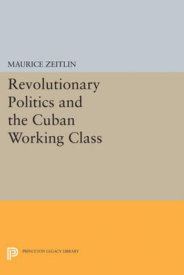 Revolutionary Politics and the Cuban Working Class by Maurice Zeitlin