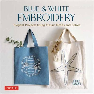 Blue & White Embroidery: Elegant Projects Using Classic Motifs and Colors book