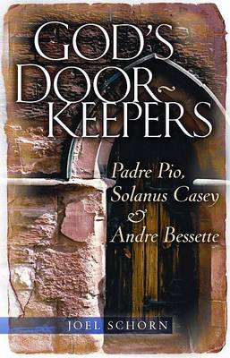 God's Doorkeepers: Padre Pio, Solanus Casey and Andre Bessette by Joel Schorn