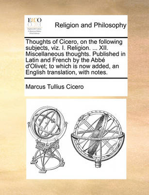 Thoughts of Cicero, on the Following Subjects, Viz. I. Religion. ... XII. Miscellaneous Thoughts. Published in Latin and French by the Abb  d'Olivet; To Which Is Now Added, an English Translation, with Notes. by Marcus Tullius Cicero