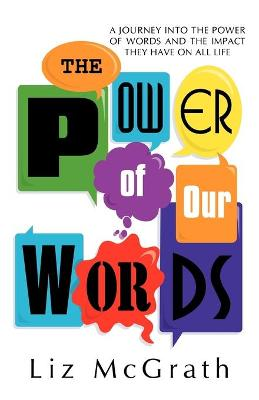The Power of Our Words: A Journey Into the Power of Words and the Impact They Have on All Life by Liz McGrath