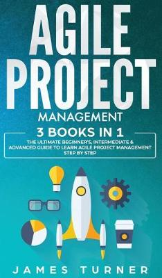 Agile Project Management: 3 Books in 1 - The Ultimate Beginner's, Intermediate & Advanced Guide to Learn Agile Project Management Step by Step by James Turner