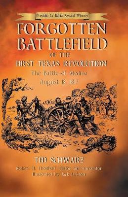 Forgotten Battlefield of the First Texas Revolution: The First Battle of Medina August 18, 1813 by Ted Schwarz