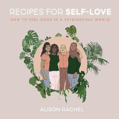 Recipes for Self-Love: How to Feel Good in a Patriarchal World by Alison Rachel