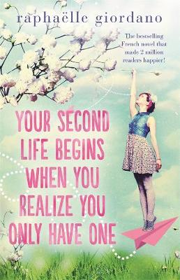 Your Second Life Begins When You Realise You Only Have One by Raphaelle Giordano