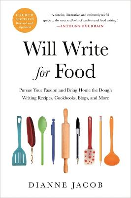 Will Write for Food (4th Edition): Pursue Your Passion and Bring Home the Dough Writing Recipes, Cookbooks, Blogs, and More by Dianne Jacob