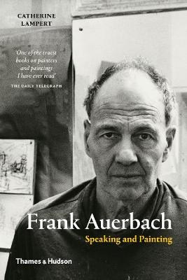 Frank Auerbach: Speaking and Painting by Catherine Lampert