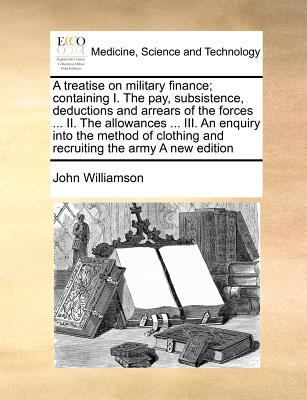 A Treatise on Military Finance; Containing I. the Pay, Subsistence, Deductions and Arrears of the Forces ... II. the Allowances ... III. an Enquiry Into the Method of Clothing and Recruiting the Army a New Edition by John Williamson