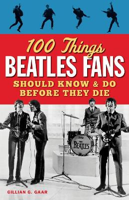 100 Things Beatles Fans Should Know and Do Before They Die by Gillian G Gaar