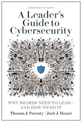 A Leader's Guide to Cybersecurity: Why Boards Need to Lead--and How to Do It by Thomas J. Parenty