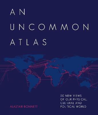 An Uncommon Atlas: 50 new views of our physical, cultural and political world by Alastair Bonnett