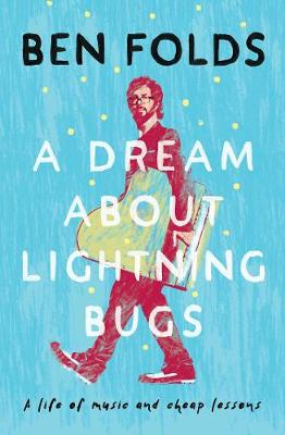 A Dream About Lightning Bugs: A Life of Music and Cheap Lessons by Ben Folds