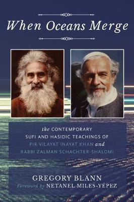When Oceans Merge: The Contemporary Sufi and Hasidic Teachings of Pir Vilayat Khan and Rabbi Zalman Schachter-Shalomi by Gregory Blann