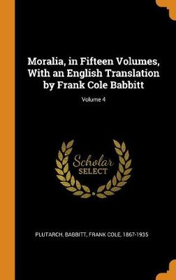 Moralia, in Fifteen Volumes, with an English Translation by Frank Cole Babbitt; Volume 4 by Plutarch Plutarch