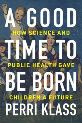 A Good Time to Be Born: How Science and Public Health Gave Children a Future by Perri Klass