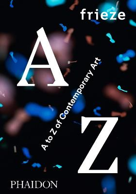 frieze A to Z of Contemporary Art by Phaidon