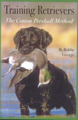 Training Retrievers: The Cotton Pershall Method by Bobby N. George