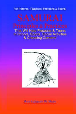 Samurai Principles & Practices That Will Help Preteens & Teens in School, Sports, Social Activities & Choosing Careers! by Boye Lafayette De Mente
