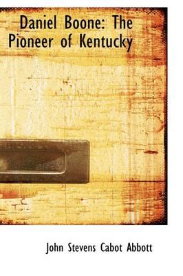 Daniel Boone: The Pioneer of Kentucky by John Stevens Cabot Abbott