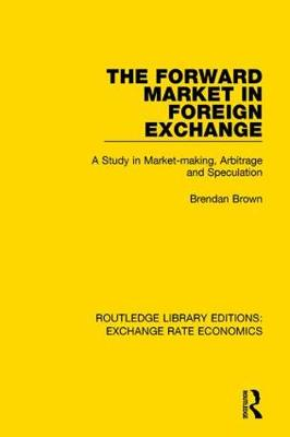 The Forward Market in Foreign Exchange: A Study in Market-making, Arbitrage and Speculation by Brendan Brown