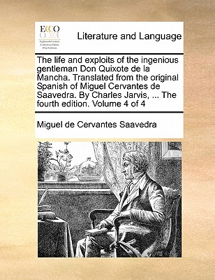 The Life and Exploits of the Ingenious Gentleman Don Quixote de La Mancha. Translated from the Original Spanish of Miguel Cervantes de Saavedra. by Charles Jarvis, ... the Fourth Edition. Volume 4 of 4 by Miguel De Cervantes Saavedra