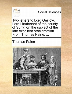 Two Letters to Lord Onslow, Lord Lieutenant of the County of Surry, on the Subject of the Late Excellent Proclamation. from Thomas Paine, ... by Thomas Paine