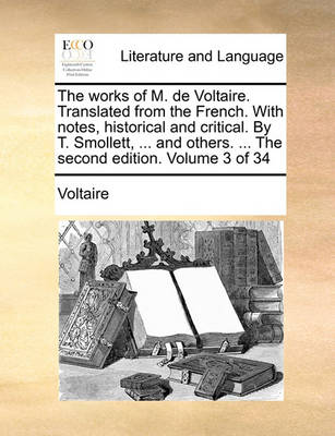 The Works of M. de Voltaire. Translated from the French. with Notes, Historical and Critical. by T. Smollett, ... and Others. ... the Second Edition. Volume 3 of 34 by Voltaire