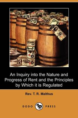 An Inquiry Into the Nature and Progress of Rent and the Principles by Which It Is Regulated (Dodo Press) by Rev T R Malthus