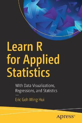 Learn R for Applied Statistics: With Data Visualizations, Regressions, and Statistics by Eric Goh Ming Hui