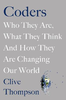 Coders: Who They Are, What They Think and How They Are Changing Our World by Clive Thompson
