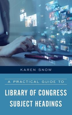 A Practical Guide to Library of Congress Subject Headings by Karen Snow