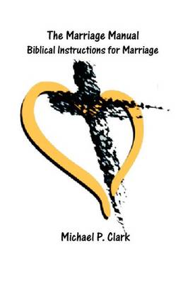 The Marriage Manual: Biblical Instructions for Marriage by Mike Clark