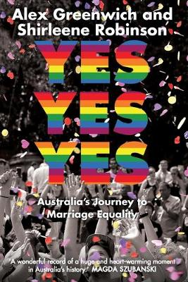 Yes Yes Yes: Australia's Journey to Marriage Equality by Shirleene Robinson