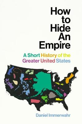 How to Hide an Empire: A Short History of the Greater United States by Daniel Immerwahr