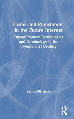 Crime and Punishment in the Future Internet: Digital Frontier Technologies and Criminology in the Twenty-First Century book