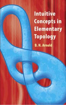 Intuitive Concepts in Elementary Topology by B. H. Arnold