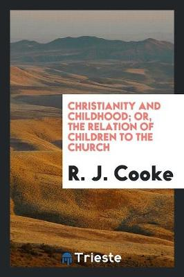 Christianity and Childhood; Or, the Relation of Children to the Church by R J Cooke