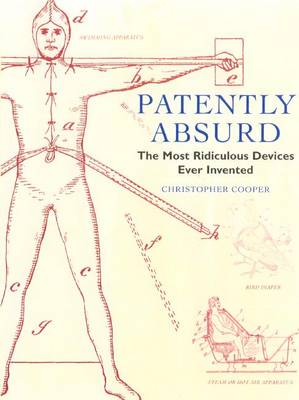 Patently Absurd: The Most Ridiculous Devices Ever Invented by Christopher Cooper
