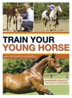Train Your Young Horse with Richard Maxwell by Richard Maxwell