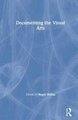 Documenting the Visual Arts by Roger Hallas