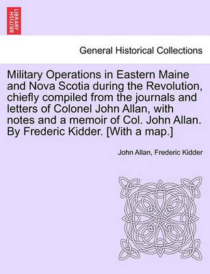 Military Operations in Eastern Maine and Nova Scotia During the Revolution, Chiefly Compiled from the Journals and Letters of Colonel John Allan, with Notes and a Memoir of Col. John Allan. by Frederic Kidder. [With a Map.] by John Allan