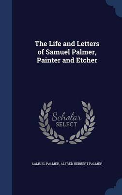 The Life and Letters of Samuel Palmer, Painter and Etcher by Samuel Palmer