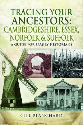 Tracing Your Ancestors: Cambridgeshire, Essex, Norfolk and Suffolk by Gill Blanchard