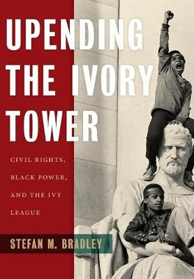 Upending the Ivory Tower: Civil Rights, Black Power, and the Ivy League by Stefan M. Bradley