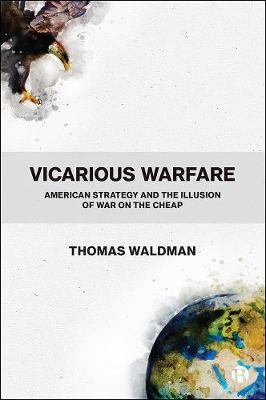 Vicarious Warfare: American Strategy and the Illusion of War on the Cheap by Thomas Waldman