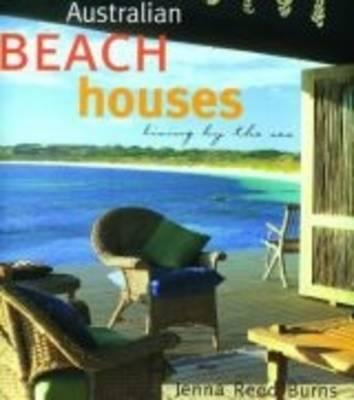 Australian Beach Houses: Living by the Sea by Jenna Reed Burns