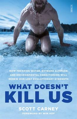 What Doesn't Kill Us: how freezing water, extreme altitude, and environmental conditioning will renew our lost evolutionary strength book