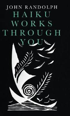 Haiku Works Through You by John Randolph