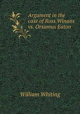 Argument in the Case of Ross Winans vs. Orsamus Eaton by Dr William Whiting